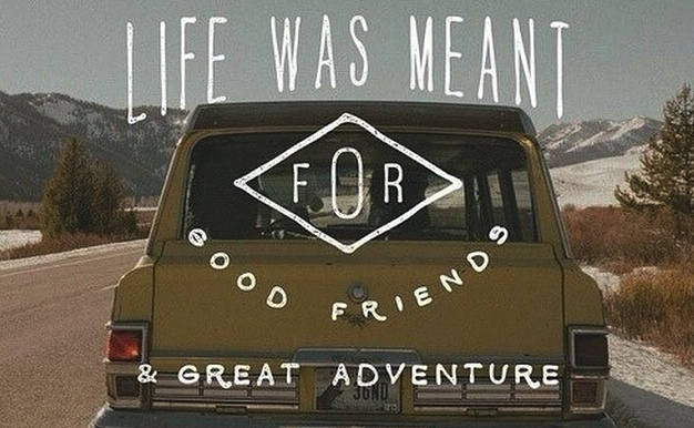 life was made for good friends and great adventures